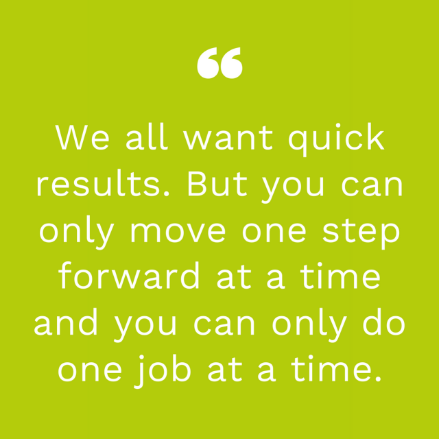 An image of a quote saying, yeah, everyone wants fast results. But you can only for forward one step at a time. And you can only do one job at a time.